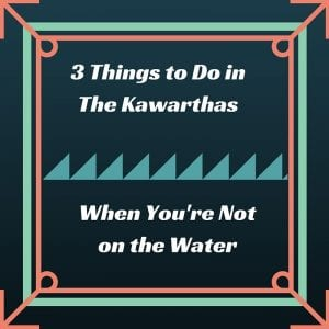 3 Things to Do in The Kawarthas When You're Not on the Water